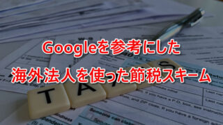 Googleを参考にした海外法人を使った節税スキーム