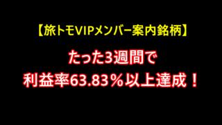 【旅トモVIPメンバー案内銘柄】3週間のトレードで63.83%以上の利益率達成