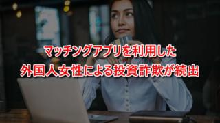 マッチングアプリを利用した外国人女性による投資詐欺が続出