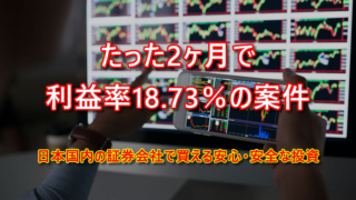 日本国内証券会社で普通に買える2ヶ月で利益率18.73%の案件