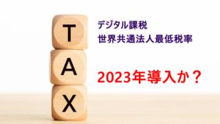 デジタル課税&世界共通の法人税最低税率が2023年に導入される見通し